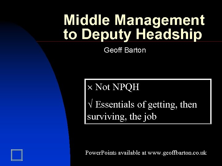 Middle Management to Deputy Headship Geoff Barton Not NPQH Essentials of getting, then surviving,