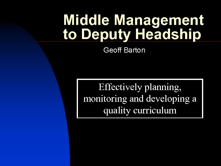 Middle Management to Deputy Headship Geoff Barton Effectively planning, monitoring and developing a quality