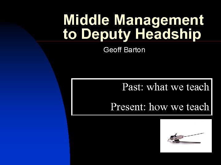 Middle Management to Deputy Headship Geoff Barton Past: what we teach Present: how we