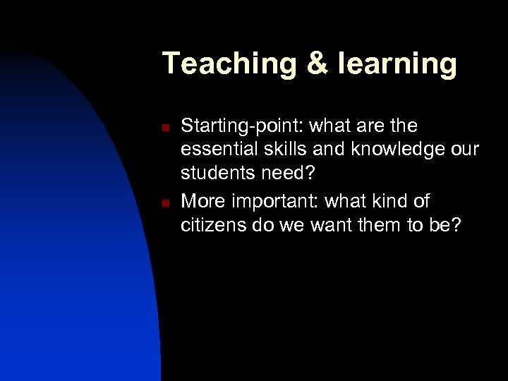 Teaching & learning n n Starting-point: what are the essential skills and knowledge our