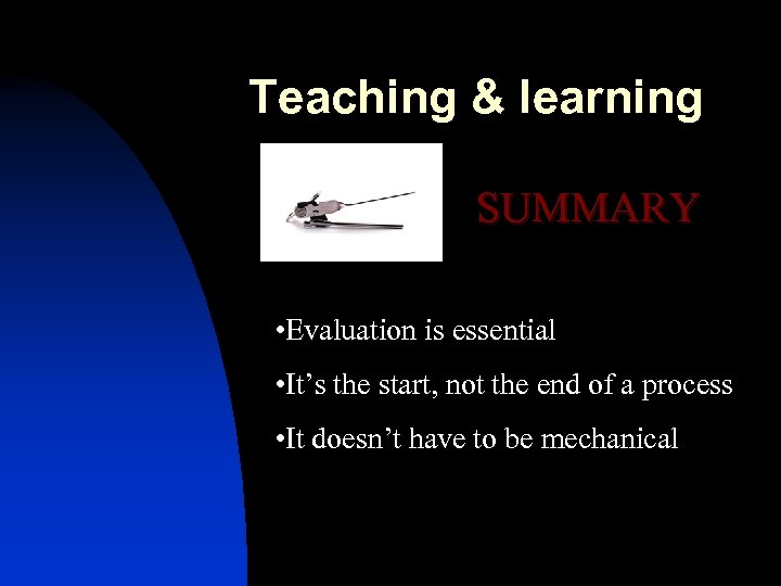 Teaching & learning SUMMARY • Evaluation is essential • It's the start, not the