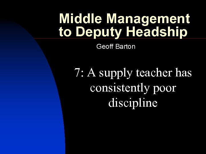 Middle Management to Deputy Headship Geoff Barton 7: A supply teacher has consistently poor