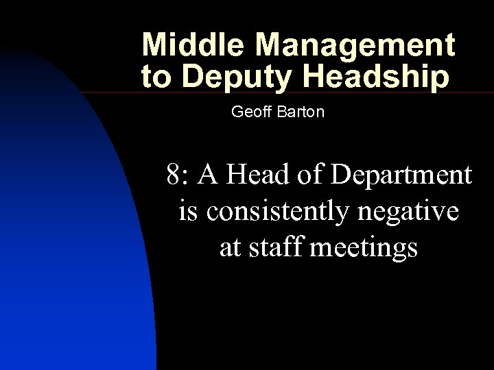 Middle Management to Deputy Headship Geoff Barton 8: A Head of Department is consistently