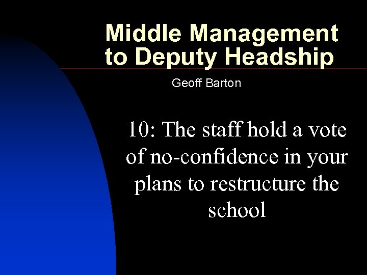 Middle Management to Deputy Headship Geoff Barton 10: The staff hold a vote of