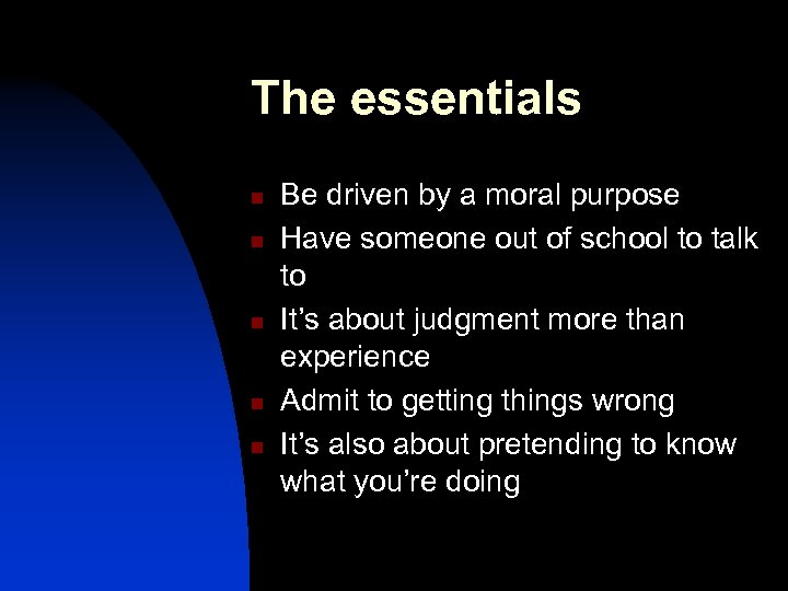 The essentials n n n Be driven by a moral purpose Have someone out