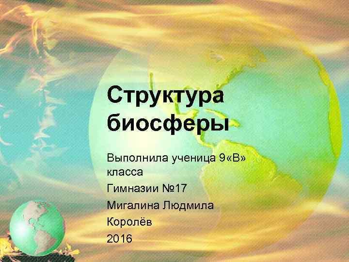 Структура биосферы Выполнила ученица 9 «В» класса Гимназии № 17 Мигалина Людмила Королёв 2016