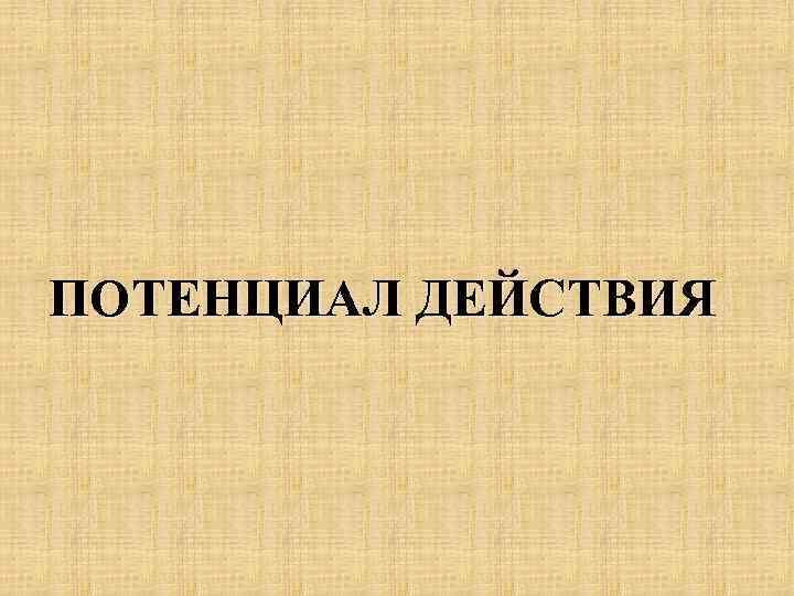 ПОТЕНЦИАЛ ДЕЙСТВИЯ