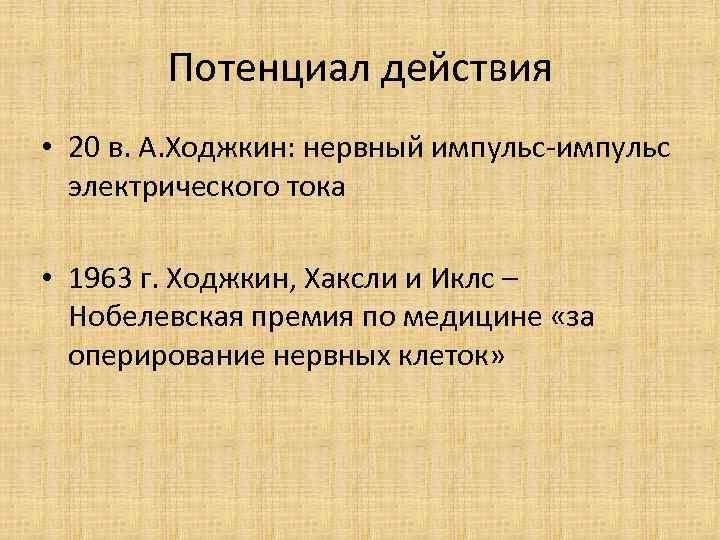 Потенциал действия • 20 в. А. Ходжкин: нервный импульс-импульс электрического тока • 1963 г.