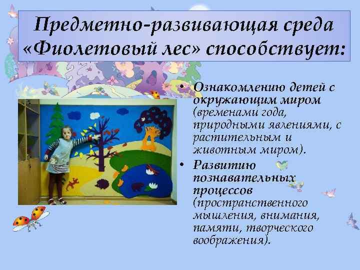 Предметно-развивающая среда «Фиолетовый лес» способствует: • Ознакомлению детей с окружающим миром (временами года, природными