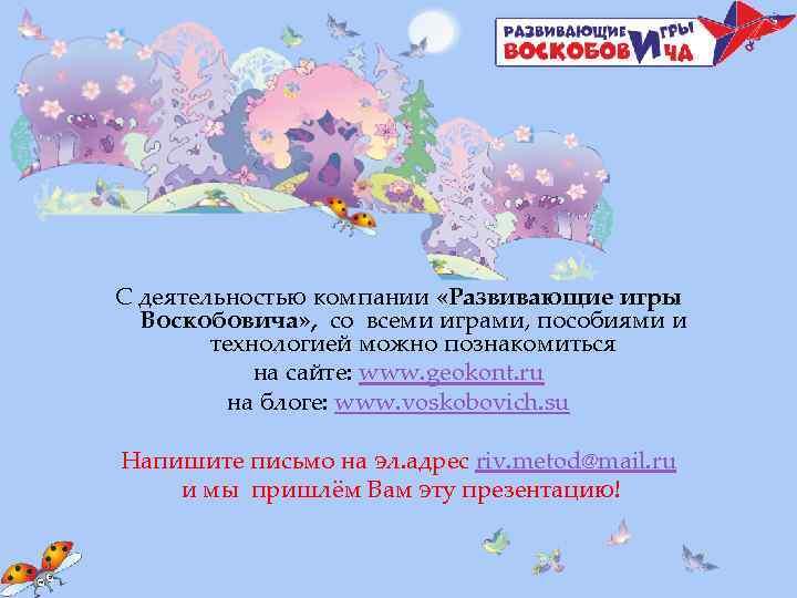 С деятельностью компании «Развивающие игры Воскобовича» , со всеми играми, пособиями и технологией можно