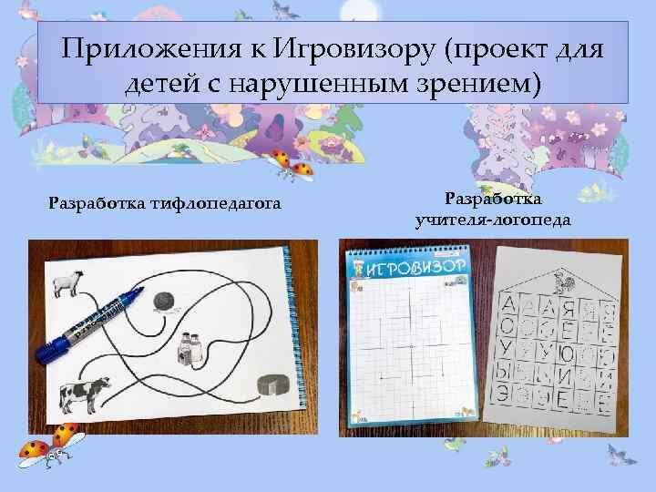 Приложения к Игровизору (проект для детей с нарушенным зрением) Разработка тифлопедагога Разработка учителя-логопеда
