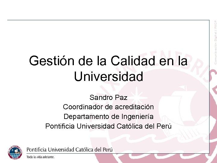 Gestión de la Calidad en la Universidad Sandro Paz Coordinador de acreditación Departamento de