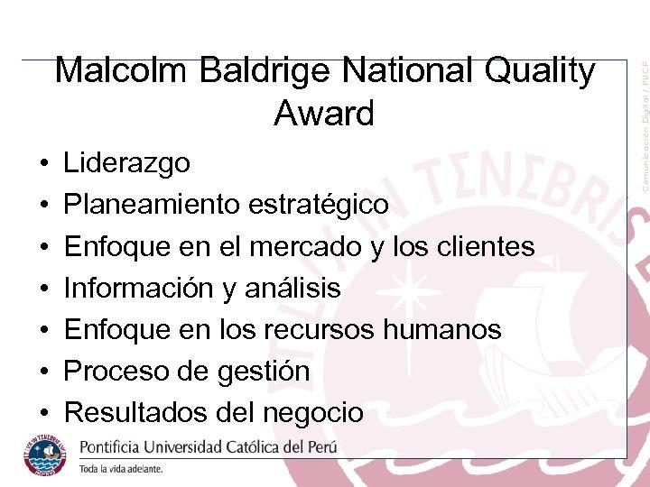 Malcolm Baldrige National Quality Award • • Liderazgo Planeamiento estratégico Enfoque en el mercado