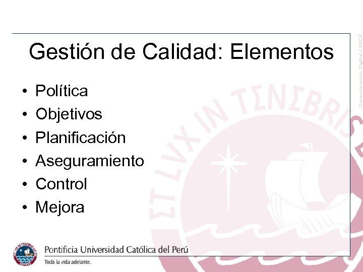 Gestión de Calidad: Elementos • • • Política Objetivos Planificación Aseguramiento Control Mejora