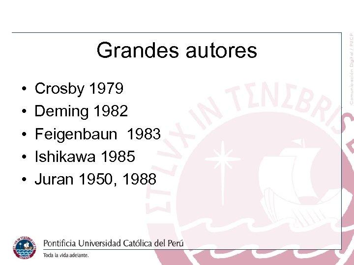 Grandes autores • • • Crosby 1979 Deming 1982 Feigenbaun 1983 Ishikawa 1985 Juran
