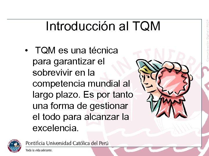 Introducción al TQM • TQM es una técnica para garantizar el sobrevivir en la