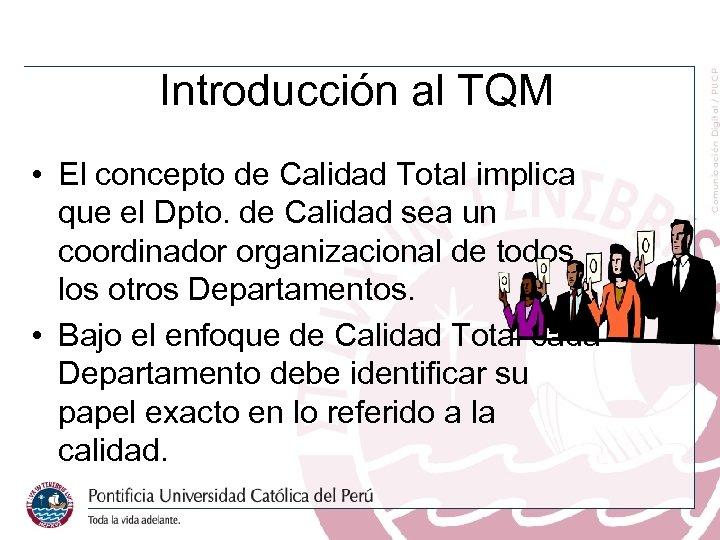 Introducción al TQM • El concepto de Calidad Total implica que el Dpto. de