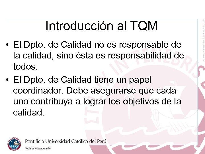 Introducción al TQM • El Dpto. de Calidad no es responsable de la calidad,