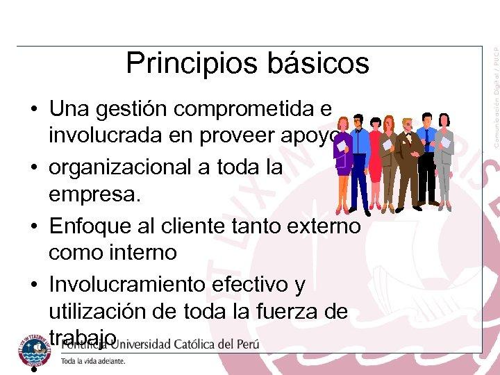 Principios básicos • Una gestión comprometida e involucrada en proveer apoyo • organizacional a