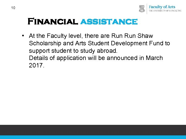10 Financial assistance • At the Faculty level, there are Run Shaw Scholarship and