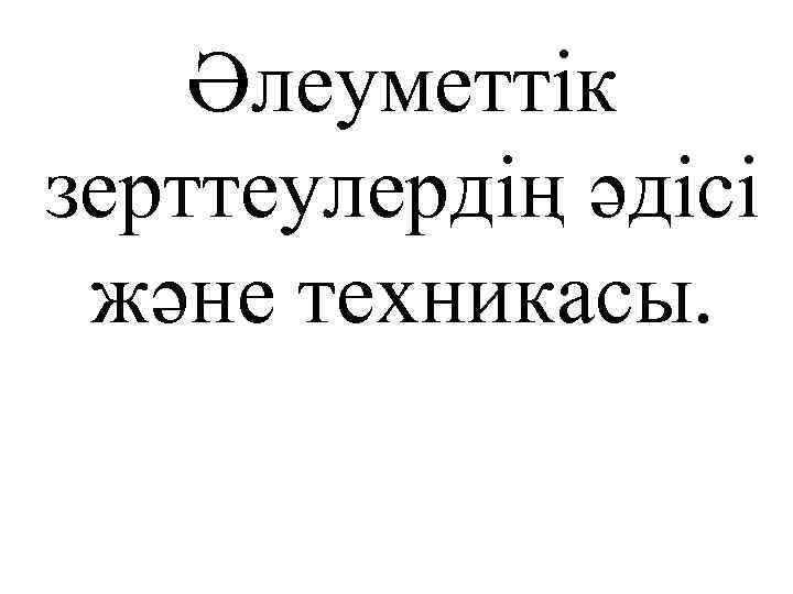 Әлеуметтік зерттеулердің әдісі және техникасы.