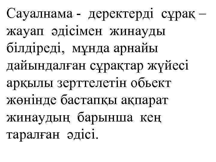 Сауалнама - деректерді сұрақ – жауап әдісімен жинауды білдіреді, мұнда арнайы дайындалған сұрақтар жүйесі