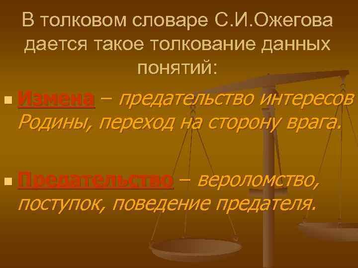 В толковом словаре С. И. Ожегова дается такое толкование данных понятий: n Измена –
