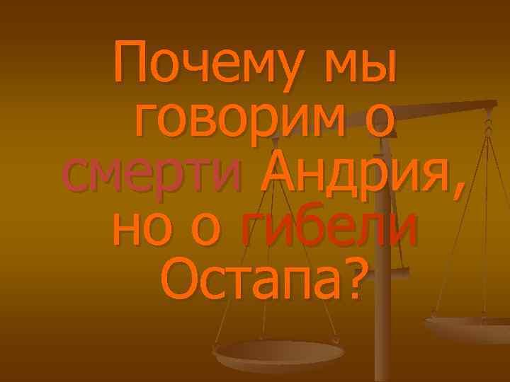 Почему мы говорим о смерти Андрия, но о гибели Остапа?