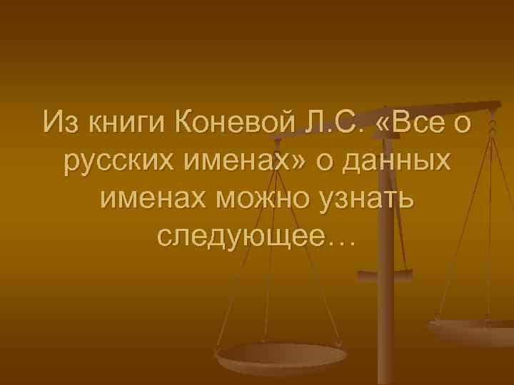 Из книги Коневой Л. С. «Все о русских именах» о данных именах можно узнать