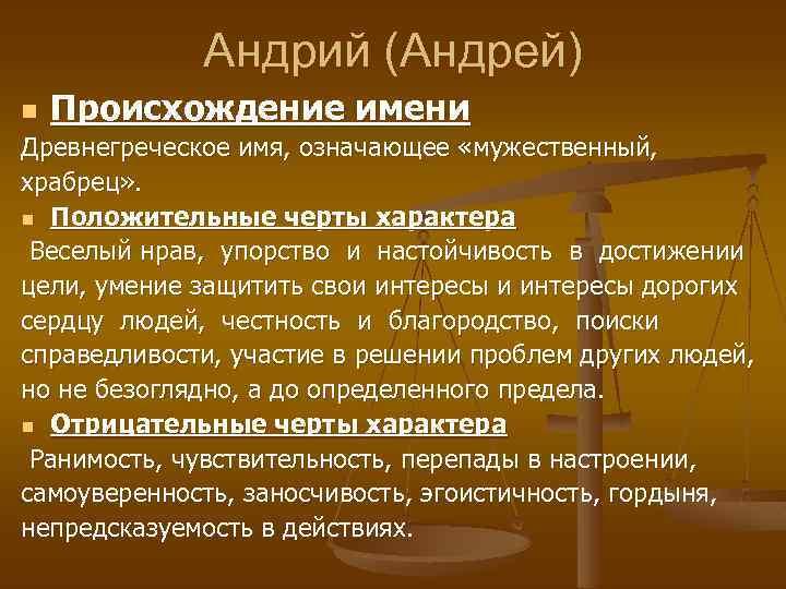 Андрий (Андрей) n Происхождение имени Древнегреческое имя, означающее «мужественный, храбрец» . n Положительные черты