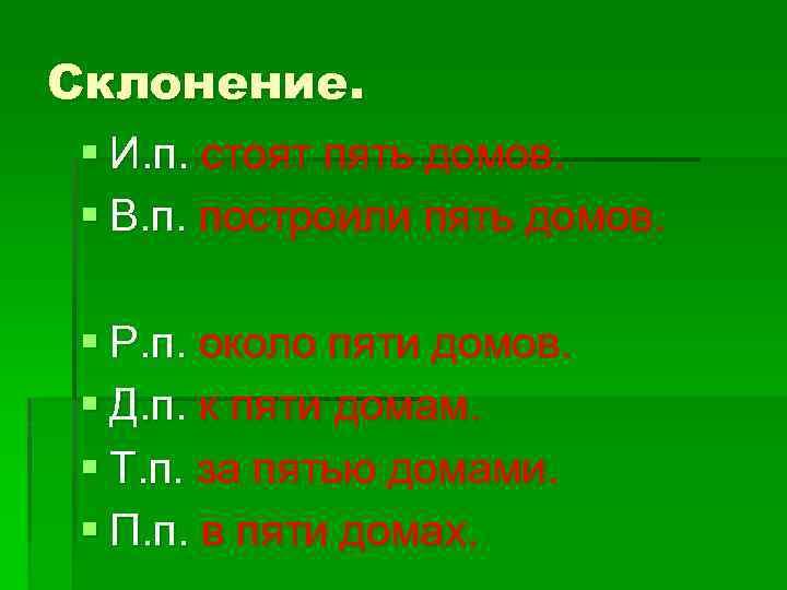 Склонение. § И. п. стоят пять домов. § В. п. построили пять домов. §