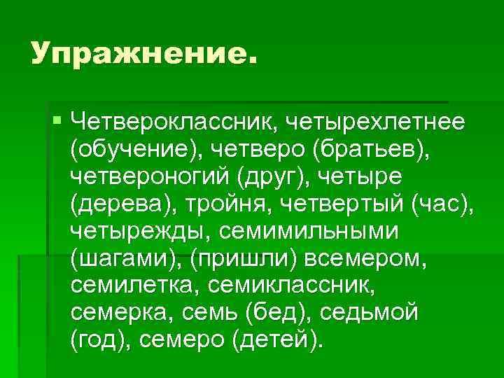 Упражнение. § Четвероклассник, четырехлетнее (обучение), четверо (братьев), четвероногий (друг), четыре (дерева), тройня, четвертый (час),