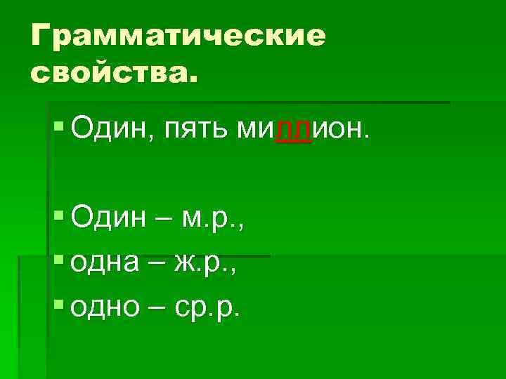 Грамматические свойства. § Один, пять миллион. § Один – м. р. , § одна