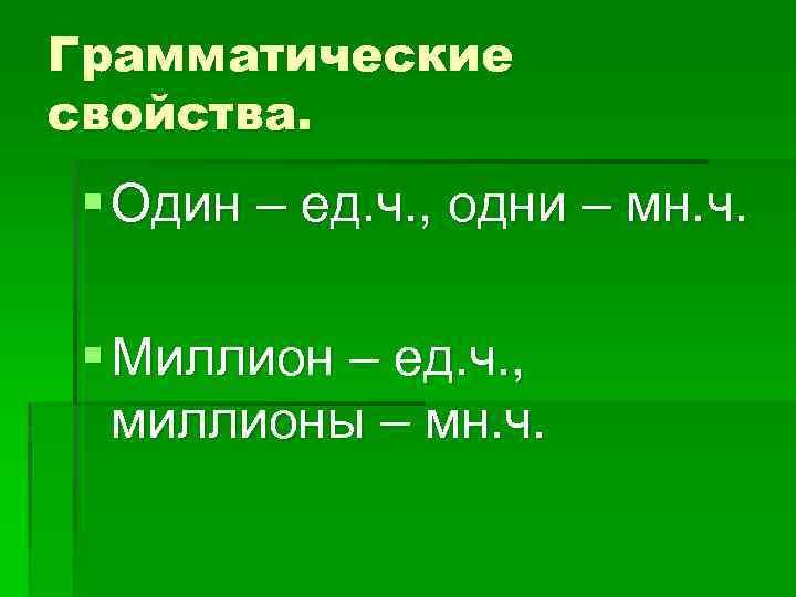 Грамматические свойства. § Один – ед. ч. , одни – мн. ч. § Миллион