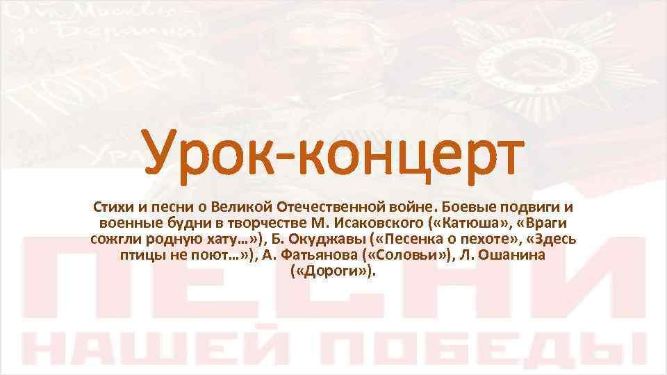Урок-концерт Стихи и песни о Великой Отечественной войне. Боевые подвиги и военные будни в