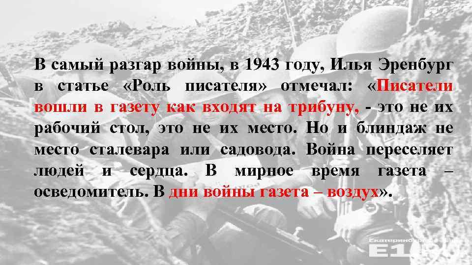 В самый разгар войны, в 1943 году, Илья Эренбург в статье «Роль писателя» отмечал: