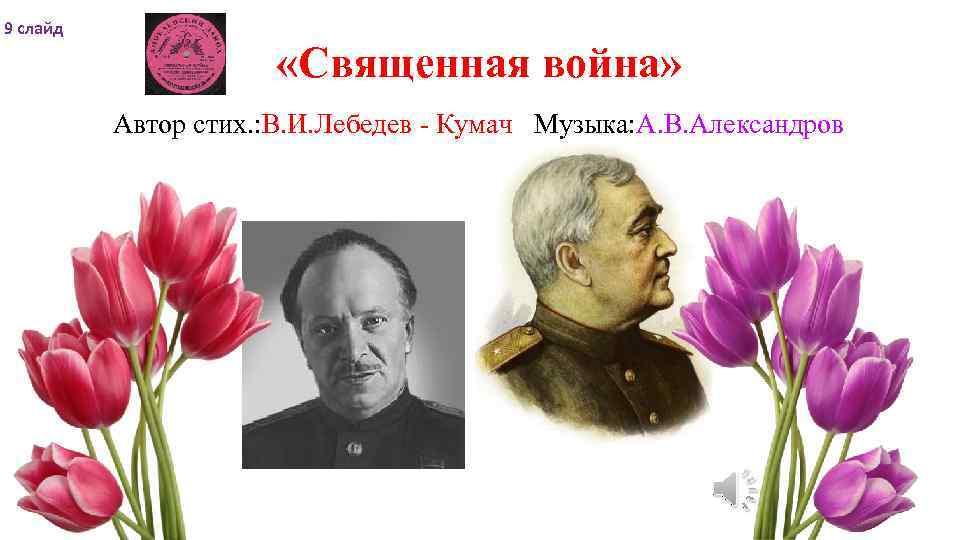 9 слайд «Священная война» Автор стих. : В. И. Лебедев - Кумач Музыка: А.