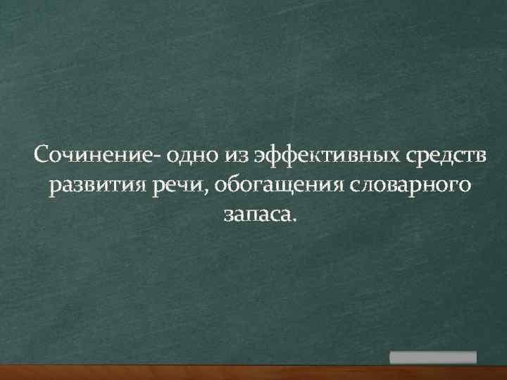 Сочинение- одно из эффективных средств развития речи, обогащения словарного запаса.