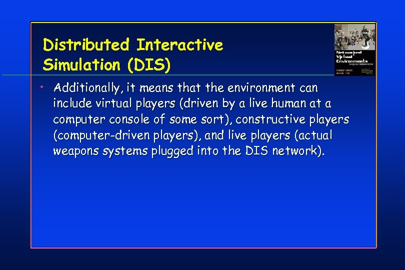 Distributed Interactive Simulation (DIS) • Additionally, it means that the environment can include virtual