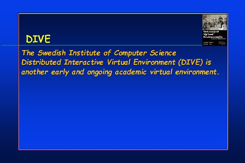DIVE The Swedish Institute of Computer Science Distributed Interactive Virtual Environment (DIVE) is another