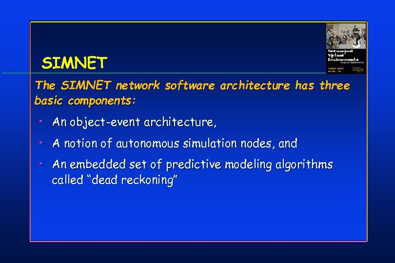 SIMNET The SIMNET network software architecture has three basic components: • An object-event architecture,