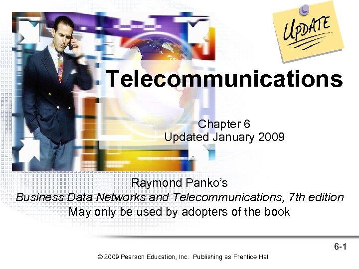 Telecommunications Chapter 6 Updated January 2009 Raymond Panko's Business Data Networks and Telecommunications, 7