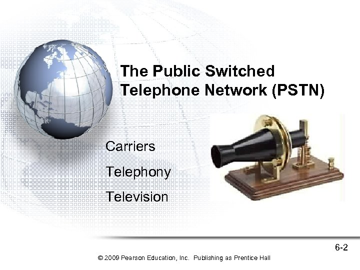 The Public Switched Telephone Network (PSTN) Carriers Telephony Television 6 -2 © 2009 Pearson