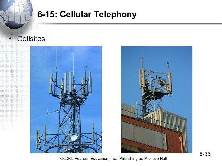 6 -15: Cellular Telephony • Cellsites © 2009 Pearson Education, Inc. Publishing as Prentice