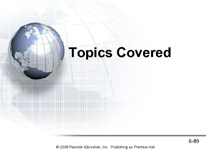 Topics Covered 6 -80 © 2009 Pearson Education, Inc. Publishing as Prentice Hall
