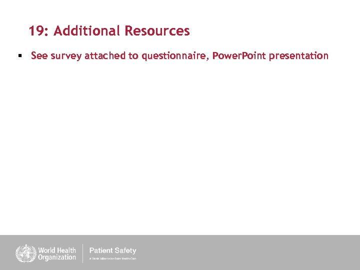 19: Additional Resources § See survey attached to questionnaire, Power. Point presentation