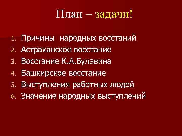 План – задачи! 1. 2. 3. 4. 5. 6. Причины народных восстаний Астраханское восстание