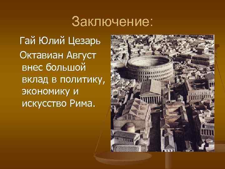 Заключение: Гай Юлий Цезарь Октавиан Август внес большой вклад в политику, экономику и искусство