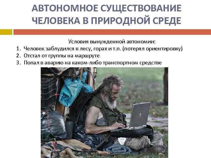АВТОНОМНОЕ СУЩЕСТВОВАНИЕ ЧЕЛОВЕКА В ПРИРОДНОЙ СРЕДЕ Условия вынужденной автономии: 1. Человек заблудился в лесу,