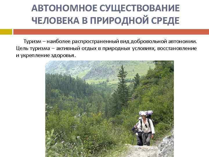 АВТОНОМНОЕ СУЩЕСТВОВАНИЕ ЧЕЛОВЕКА В ПРИРОДНОЙ СРЕДЕ Туризм – наиболее распространенный вид добровольной автономии. Цель